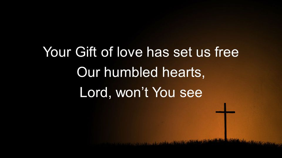 Your Gift of love has set us free Our humbled hearts, Lord, won't You see