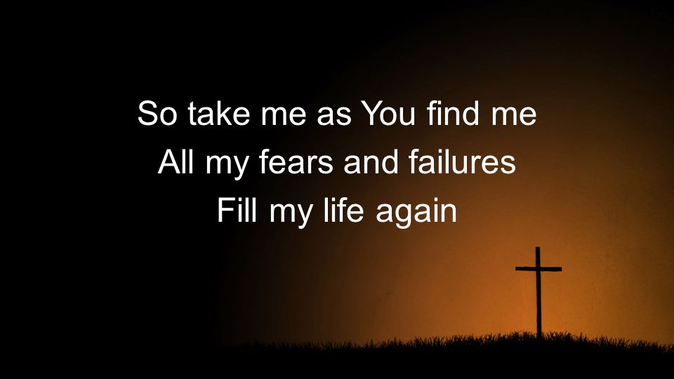 So take me as You find me All my fears and failures Fill my life again