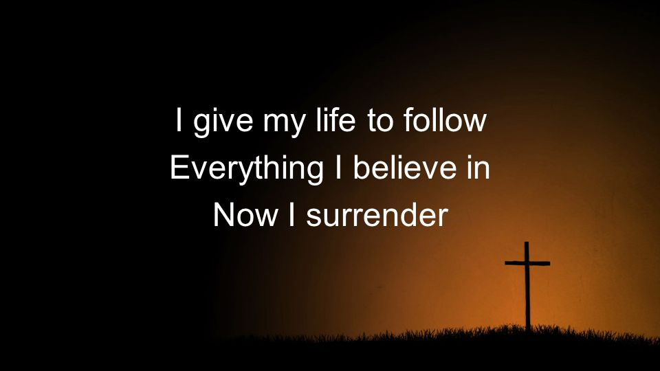 I give my life to follow Everything I believe in Now I surrender