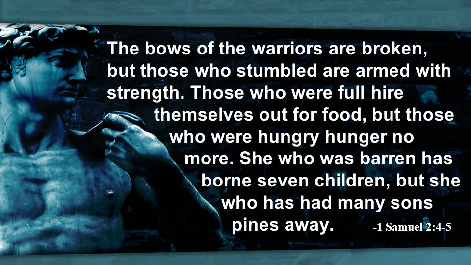 The bows of the warriors are broken, but those who stumbled are armed with strength.