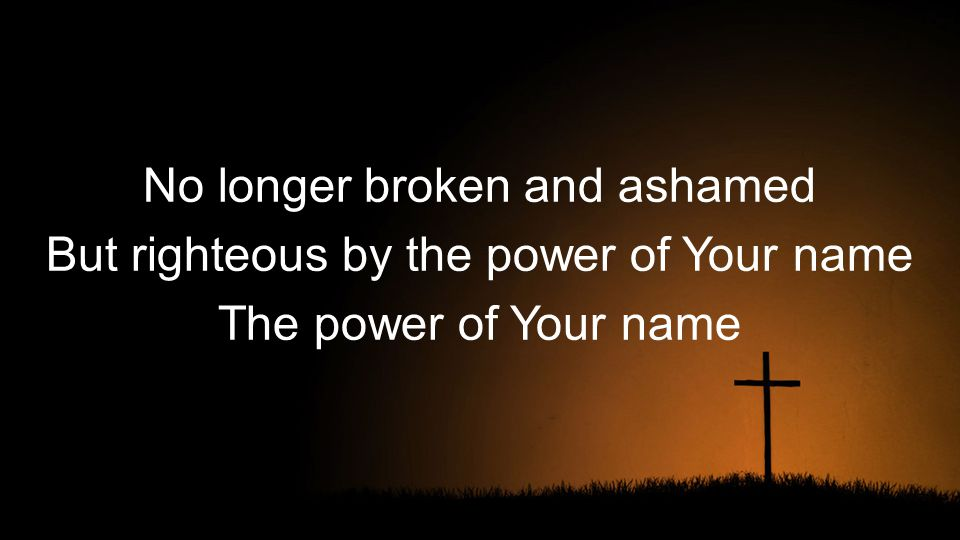 No longer broken and ashamed But righteous by the power of Your name The power of Your name