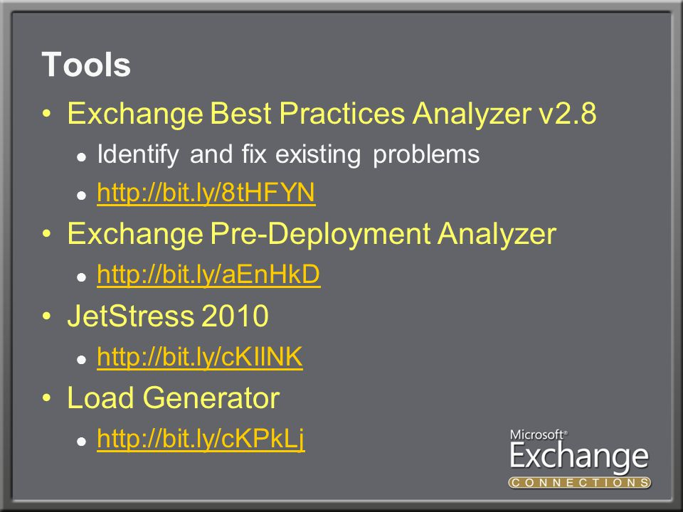 Tools Exchange Best Practices Analyzer v2.8 ● Identify and fix existing problems ●     Exchange Pre-Deployment Analyzer ●     JetStress 2010 ●     Load Generator ●