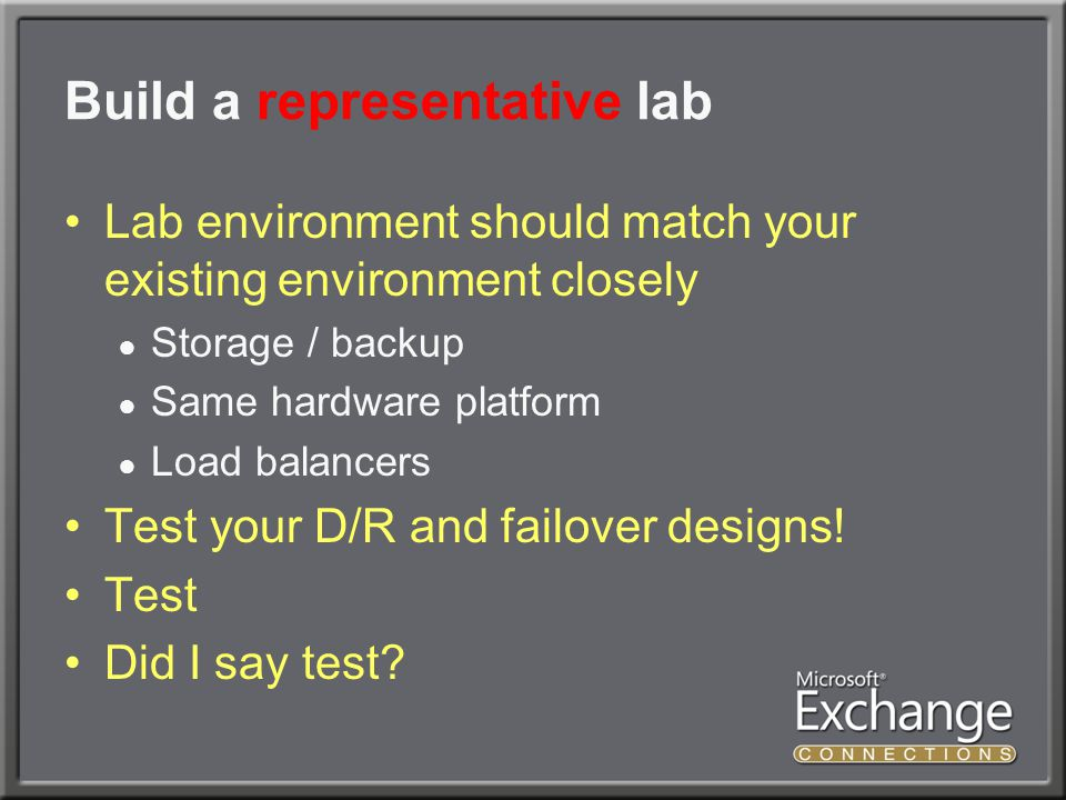 Build a representative lab Lab environment should match your existing environment closely ● Storage / backup ● Same hardware platform ● Load balancers Test your D/R and failover designs.