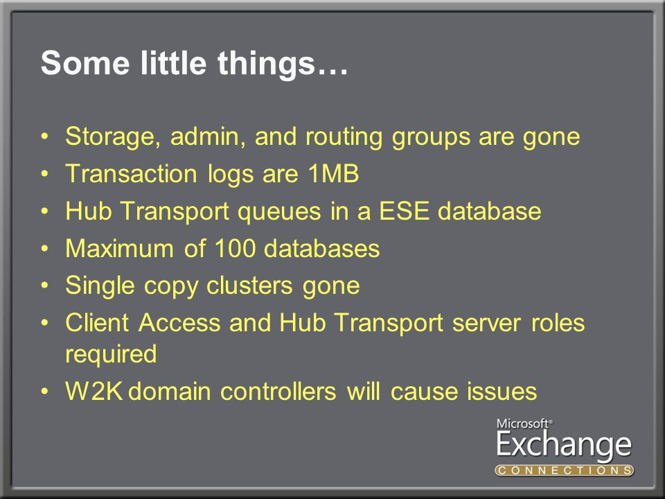 Some little things… Storage, admin, and routing groups are gone Transaction logs are 1MB Hub Transport queues in a ESE database Maximum of 100 databases Single copy clusters gone Client Access and Hub Transport server roles required W2K domain controllers will cause issues