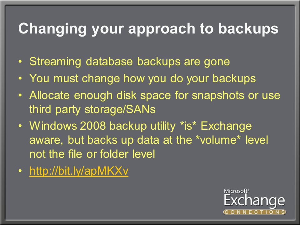 Changing your approach to backups Streaming database backups are gone You must change how you do your backups Allocate enough disk space for snapshots or use third party storage/SANs Windows 2008 backup utility *is* Exchange aware, but backs up data at the *volume* level not the file or folder level