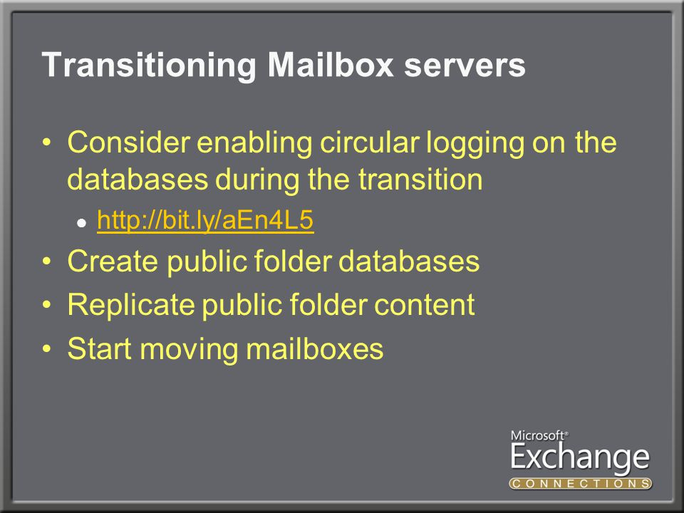Transitioning Mailbox servers Consider enabling circular logging on the databases during the transition ●     Create public folder databases Replicate public folder content Start moving mailboxes