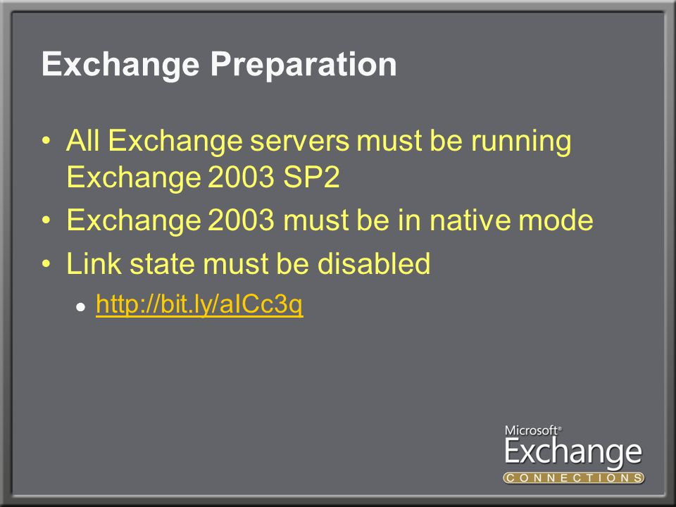 Exchange Preparation All Exchange servers must be running Exchange 2003 SP2 Exchange 2003 must be in native mode Link state must be disabled ●