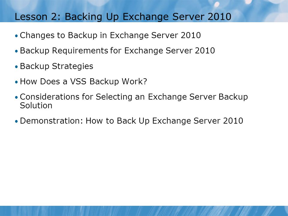 Lesson 2: Backing Up Exchange Server 2010 Changes to Backup in Exchange Server 2010 Backup Requirements for Exchange Server 2010 Backup Strategies How Does a VSS Backup Work.