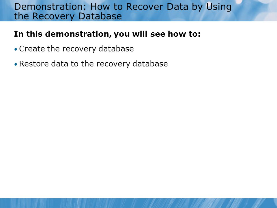 Demonstration: How to Recover Data by Using the Recovery Database In this demonstration, you will see how to: Create the recovery database Restore data to the recovery database
