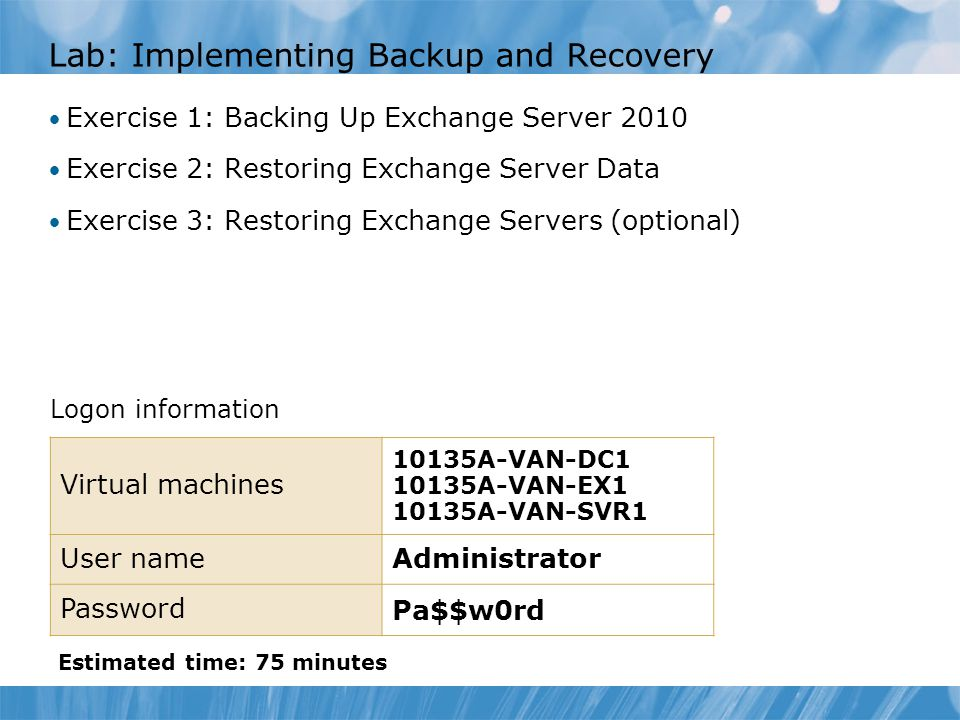 Lab: Implementing Backup and Recovery Exercise 1: Backing Up Exchange Server 2010 Exercise 2: Restoring Exchange Server Data Exercise 3: Restoring Exchange Servers (optional) Logon information Estimated time: 75 minutes Virtual machines 10135A-VAN-DC A-VAN-EX A-VAN-SVR1 User nameAdministrator Password Pa$$w0rd