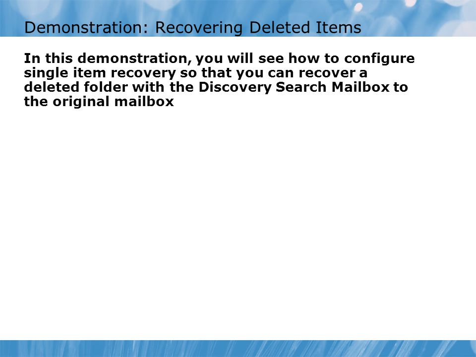 Demonstration: Recovering Deleted Items In this demonstration, you will see how to configure single item recovery so that you can recover a deleted folder with the Discovery Search Mailbox to the original mailbox