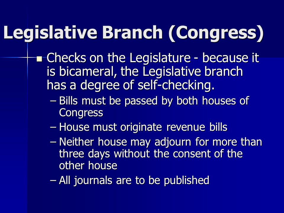 Legislative Branch (Congress) Checks on the Legislature - because it is bicameral, the Legislative branch has a degree of self-checking.