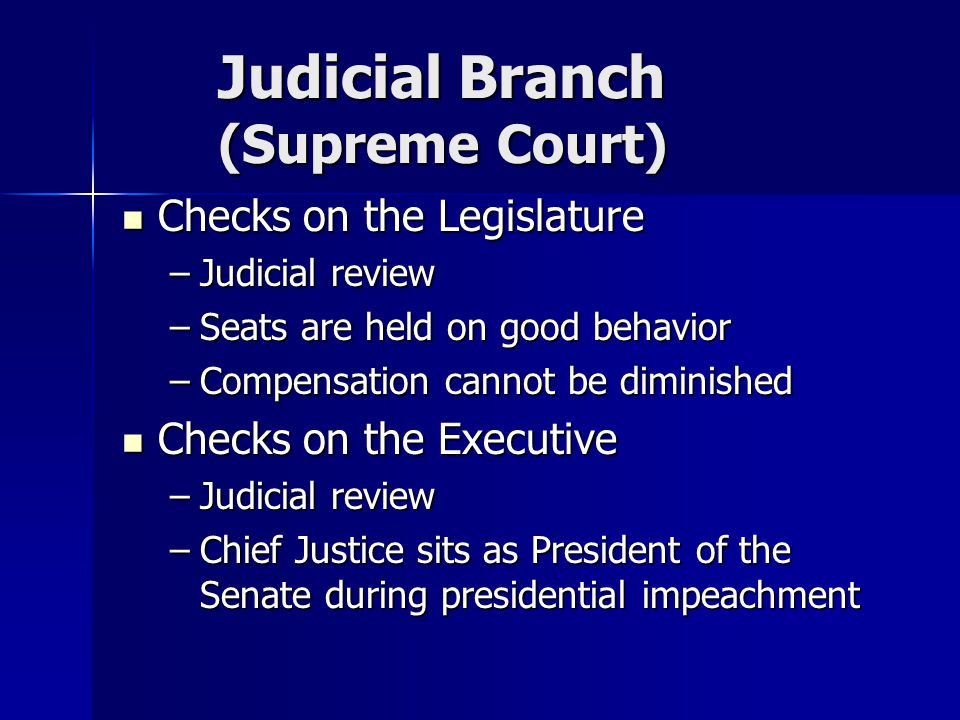 Judicial Branch (Supreme Court) Checks on the Legislature Checks on the Legislature –Judicial review –Seats are held on good behavior –Compensation cannot be diminished Checks on the Executive Checks on the Executive –Judicial review –Chief Justice sits as President of the Senate during presidential impeachment