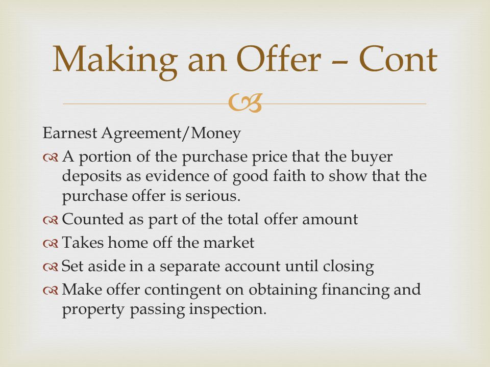  Earnest Agreement/Money  A portion of the purchase price that the buyer deposits as evidence of good faith to show that the purchase offer is serious.