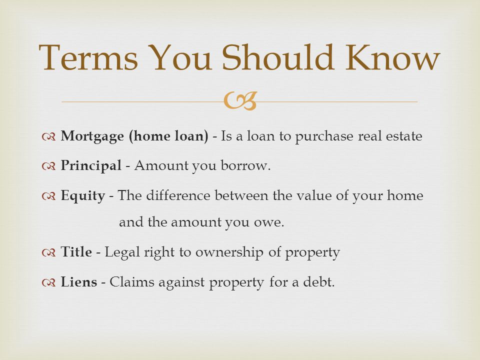   Mortgage (home loan) - Is a loan to purchase real estate  Principal - Amount you borrow.