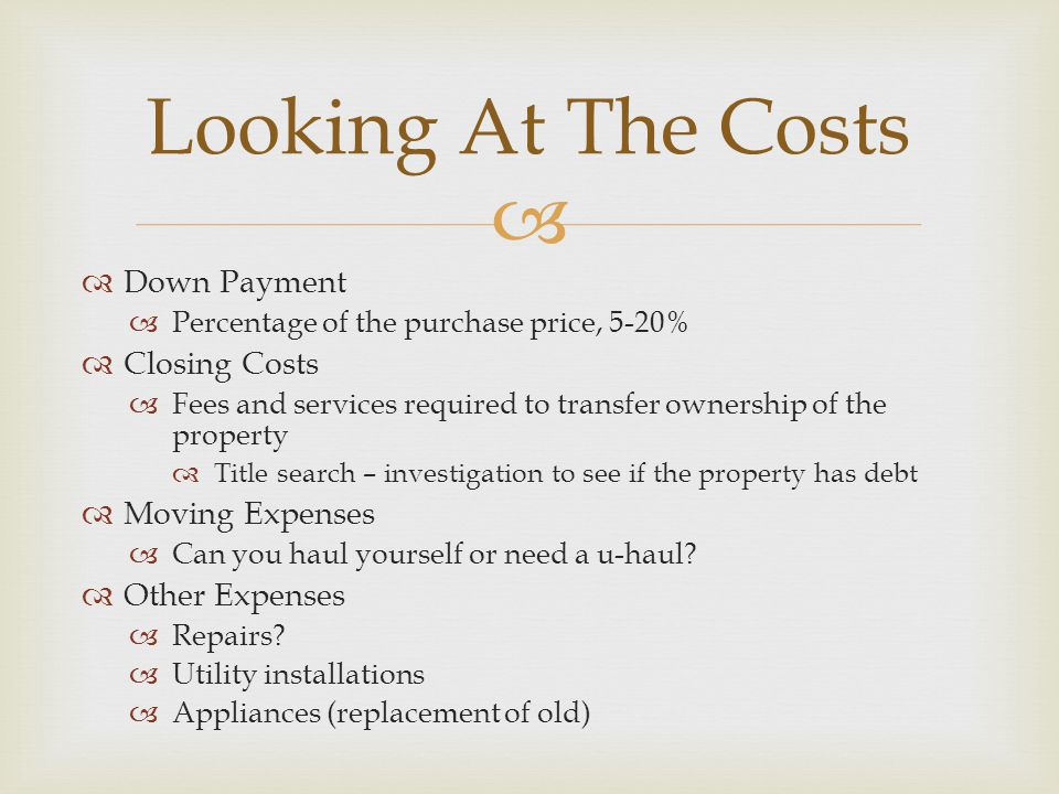   Down Payment  Percentage of the purchase price, 5-20%  Closing Costs  Fees and services required to transfer ownership of the property  Title search – investigation to see if the property has debt  Moving Expenses  Can you haul yourself or need a u-haul.