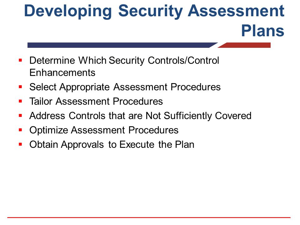 Developing Security Assessment Plans  Determine Which Security Controls/Control Enhancements  Select Appropriate Assessment Procedures  Tailor Assessment Procedures  Address Controls that are Not Sufficiently Covered  Optimize Assessment Procedures  Obtain Approvals to Execute the Plan