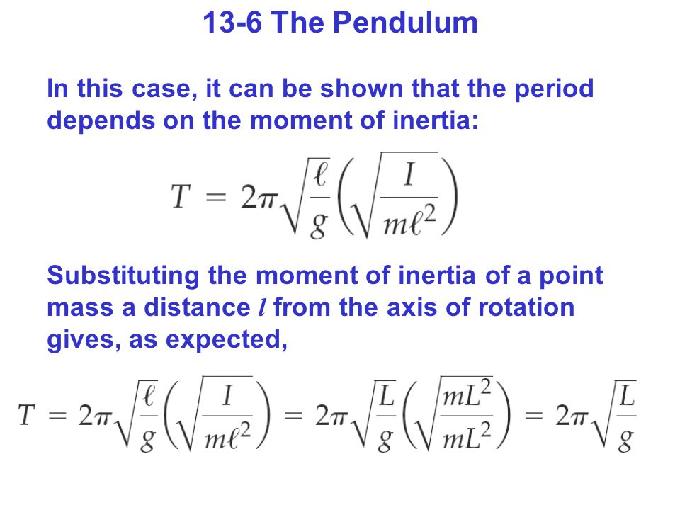 13-6 The Pendulum In this case, it can be shown that the period depends on the moment of inertia: Substituting the moment of inertia of a point mass a distance l from the axis of rotation gives, as expected,