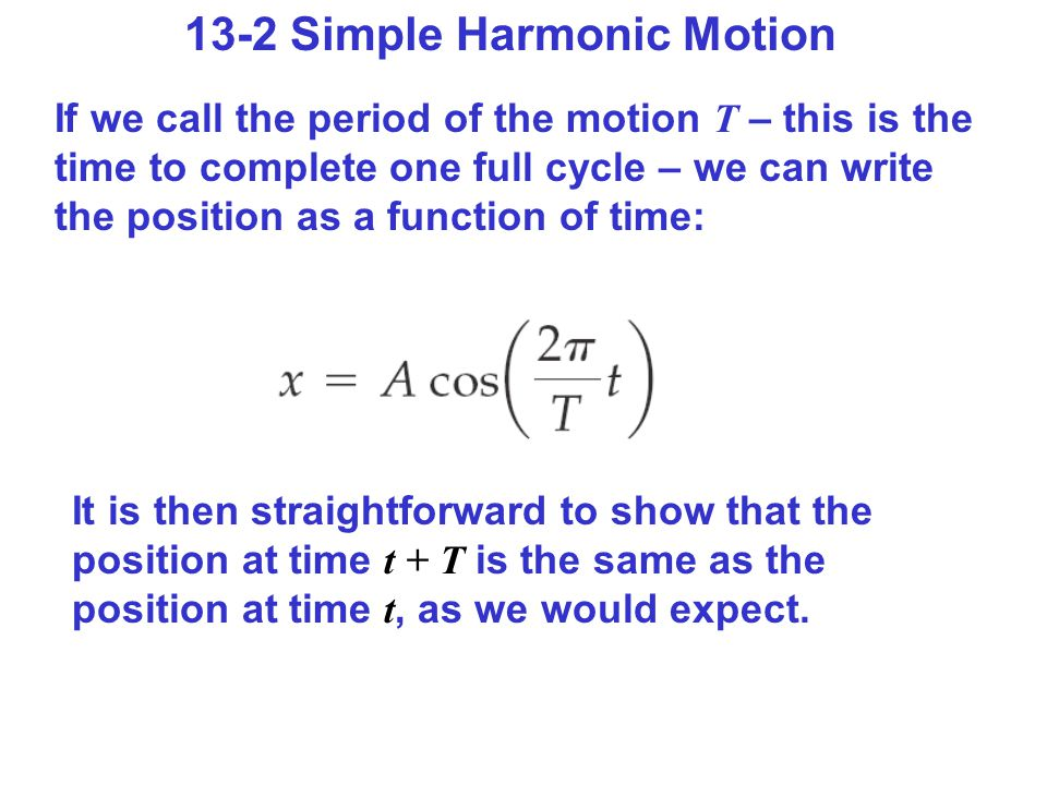 13-2 Simple Harmonic Motion If we call the period of the motion T – this is the time to complete one full cycle – we can write the position as a function of time: It is then straightforward to show that the position at time t + T is the same as the position at time t, as we would expect.