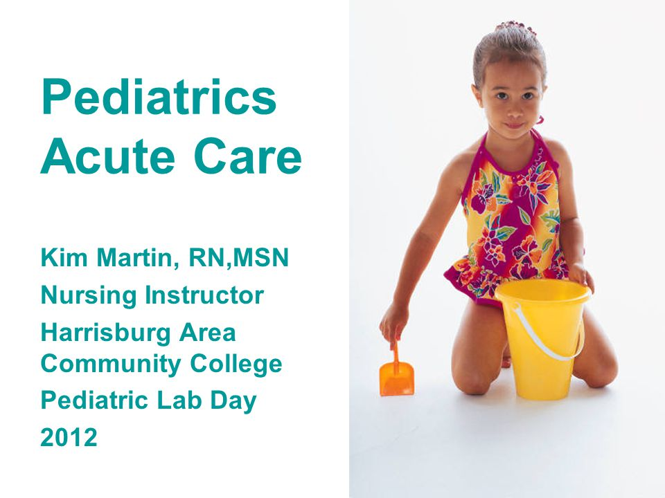Pediatrics Acute Care Kim Martin, RN,MSN Nursing Instructor Harrisburg Area Community College Pediatric Lab Day 2012