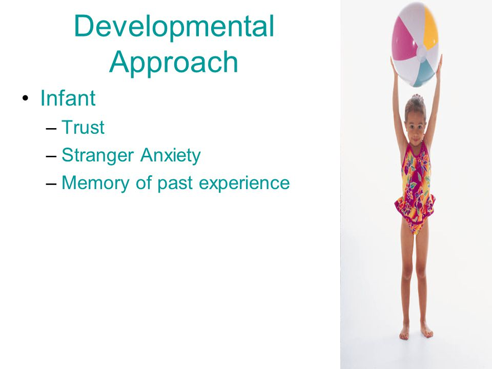 Developmental Approach Infant –Trust –Stranger Anxiety –Memory of past experience