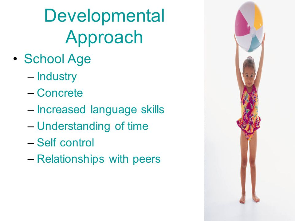 Developmental Approach School Age –Industry –Concrete –Increased language skills –Understanding of time –Self control –Relationships with peers