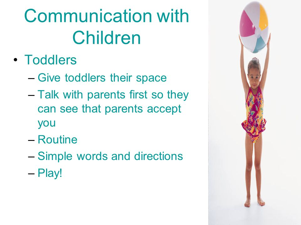 Communication with Children Toddlers –Give toddlers their space –Talk with parents first so they can see that parents accept you –Routine –Simple words and directions –Play!