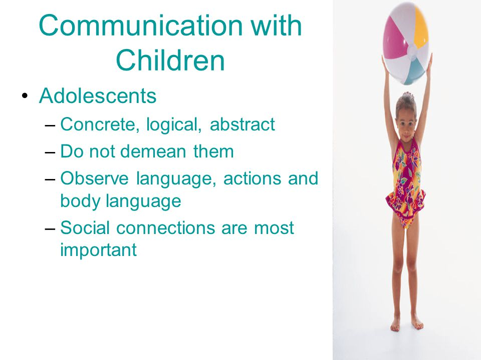 Communication with Children Adolescents –Concrete, logical, abstract –Do not demean them –Observe language, actions and body language –Social connections are most important