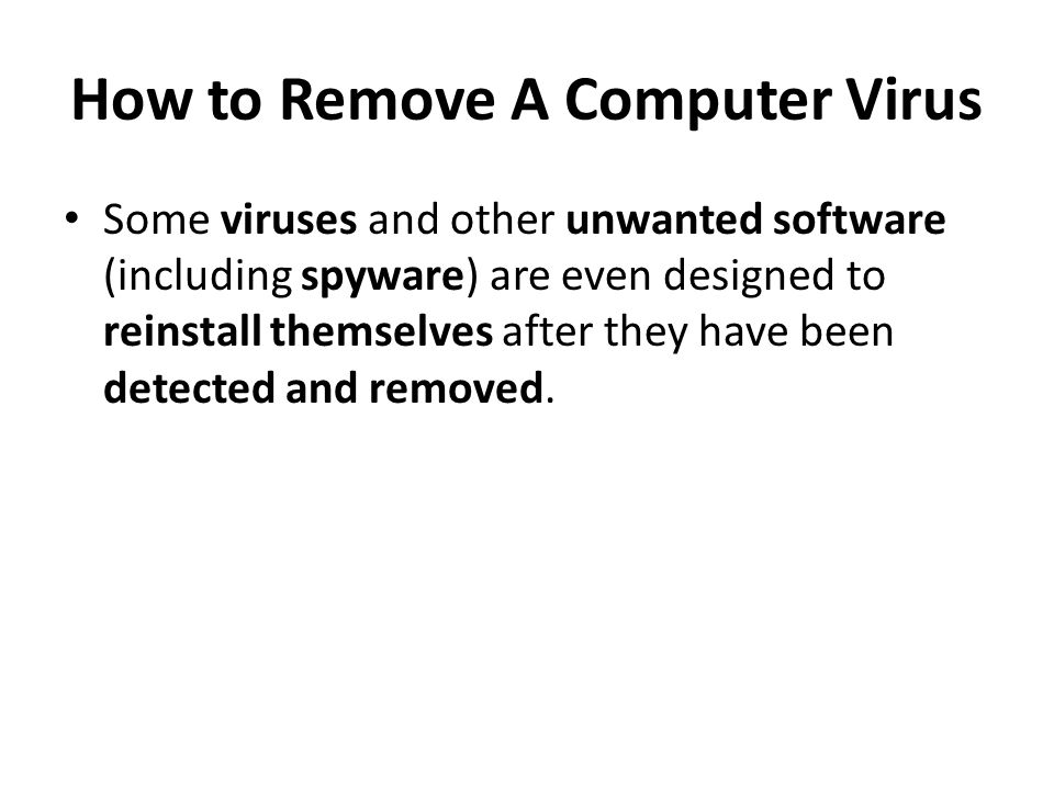 How to Remove A Computer Virus Some viruses and other unwanted software (including spyware) are even designed to reinstall themselves after they have been detected and removed.