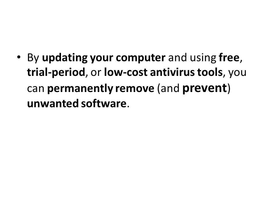 By updating your computer and using free, trial-period, or low-cost antivirus tools, you can permanently remove (and prevent ) unwanted software.