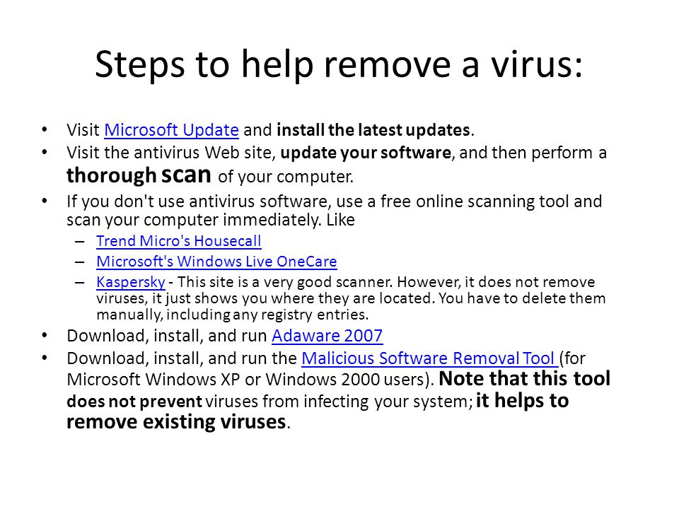 Steps to help remove a virus: Visit Microsoft Update and install the latest updates.Microsoft Update Visit the antivirus Web site, update your software, and then perform a thorough scan of your computer.