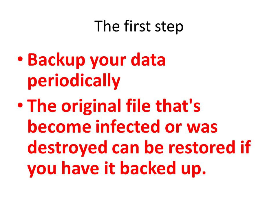 The first step Backup your data periodically The original file that s become infected or was destroyed can be restored if you have it backed up.