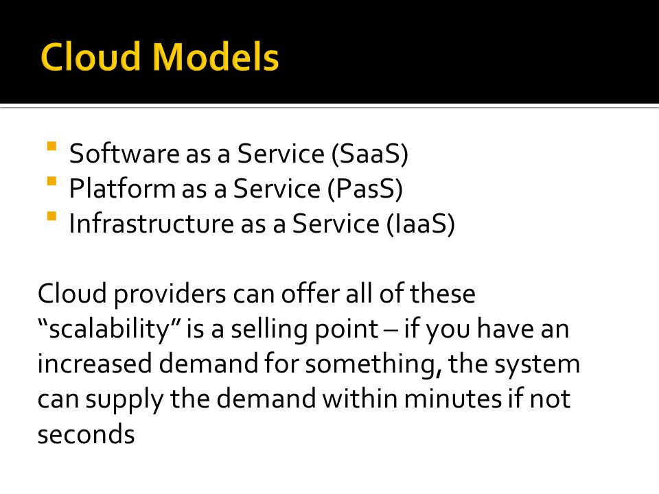  Software as a Service (SaaS)  Platform as a Service (PasS)  Infrastructure as a Service (IaaS) Cloud providers can offer all of these scalability is a selling point – if you have an increased demand for something, the system can supply the demand within minutes if not seconds