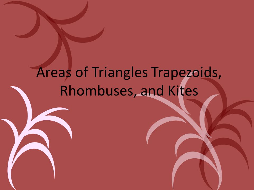 Areas of Triangles Trapezoids, Rhombuses, and Kites