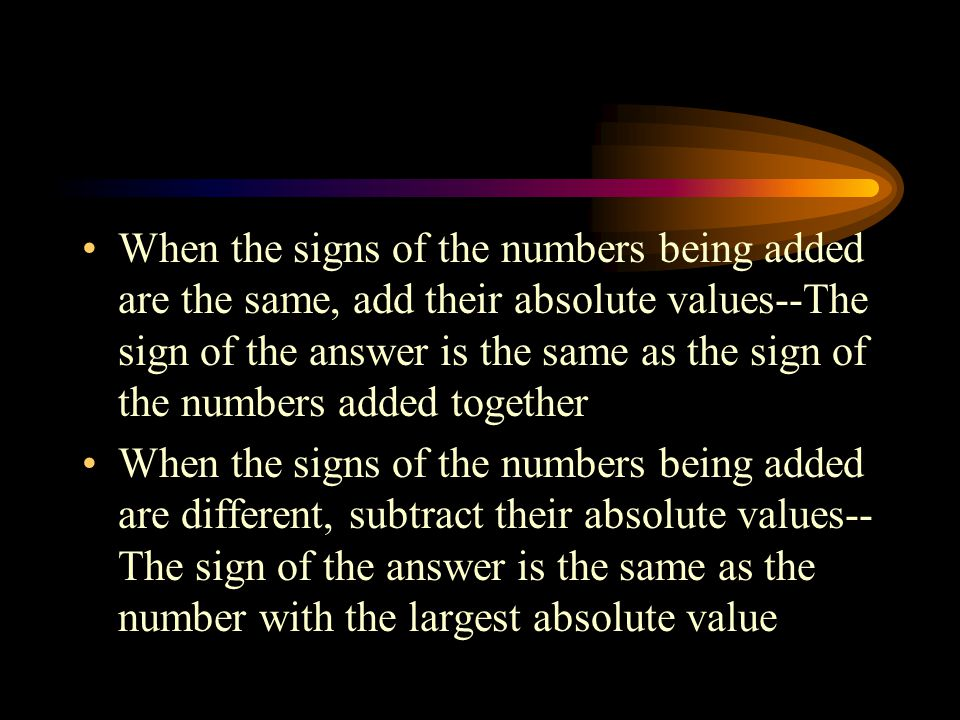 When the signs of the numbers being added are the same, add their absolute values--The sign of the answer is the same as the sign of the numbers added together When the signs of the numbers being added are different, subtract their absolute values-- The sign of the answer is the same as the number with the largest absolute value