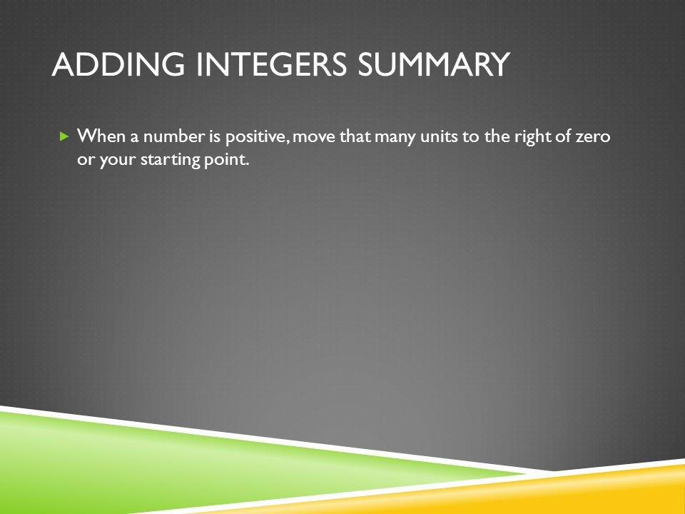ADDING INTEGERS SUMMARY  When a number is positive, move that many units to the right of zero or your starting point.