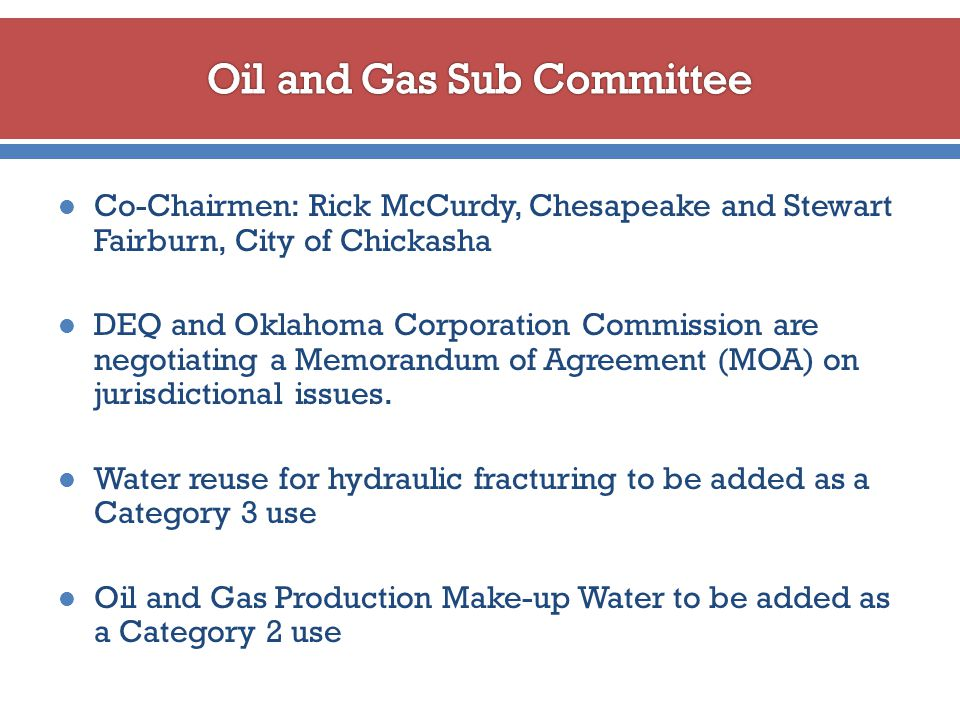 Co-Chairmen: Rick McCurdy, Chesapeake and Stewart Fairburn, City of Chickasha DEQ and Oklahoma Corporation Commission are negotiating a Memorandum of Agreement (MOA) on jurisdictional issues.