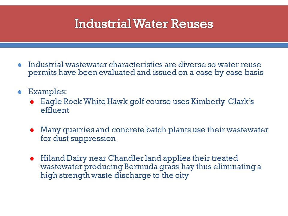 Industrial wastewater characteristics are diverse so water reuse permits have been evaluated and issued on a case by case basis Examples: Eagle Rock White Hawk golf course uses Kimberly-Clark's effluent Many quarries and concrete batch plants use their wastewater for dust suppression Hiland Dairy near Chandler land applies their treated wastewater producing Bermuda grass hay thus eliminating a high strength waste discharge to the city