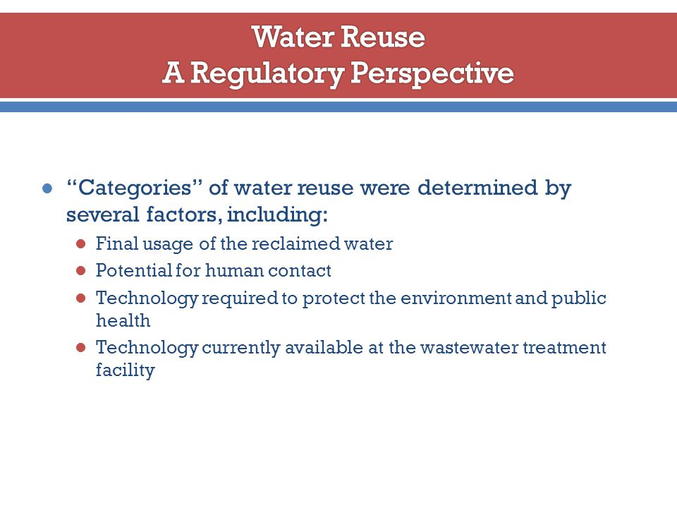 Categories of water reuse were determined by several factors, including: Final usage of the reclaimed water Potential for human contact Technology required to protect the environment and public health Technology currently available at the wastewater treatment facility