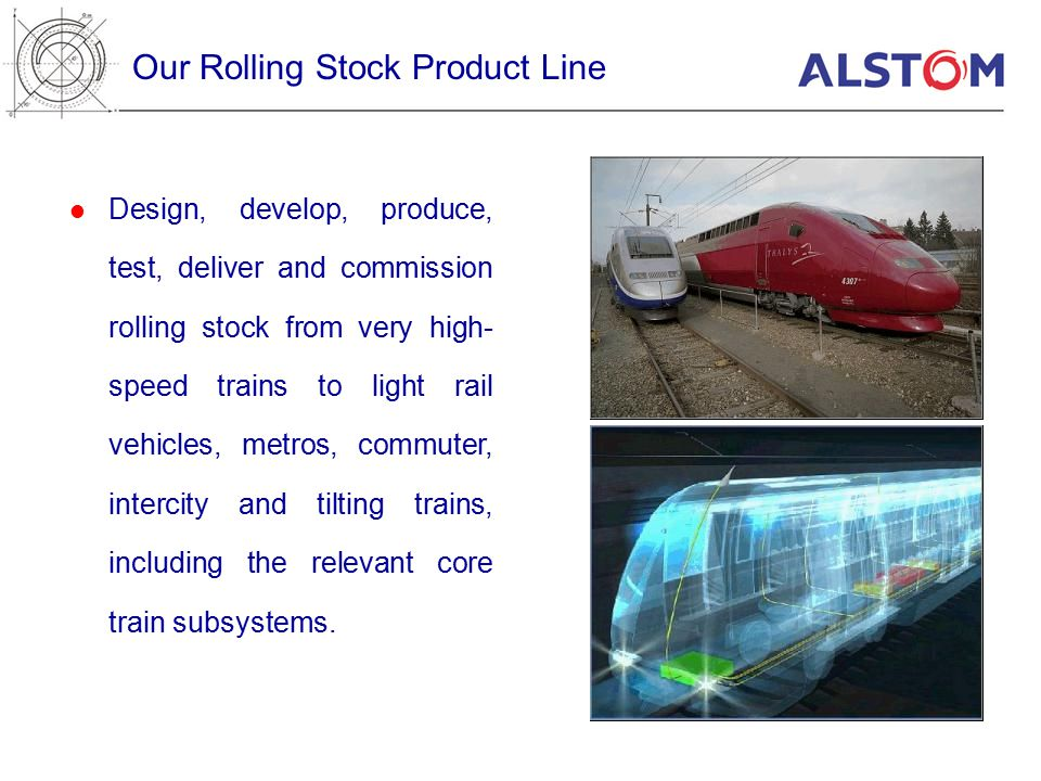 Our Rolling Stock Product Line Design, develop, produce, test, deliver and commission rolling stock from very high- speed trains to light rail vehicles, metros, commuter, intercity and tilting trains, including the relevant core train subsystems.