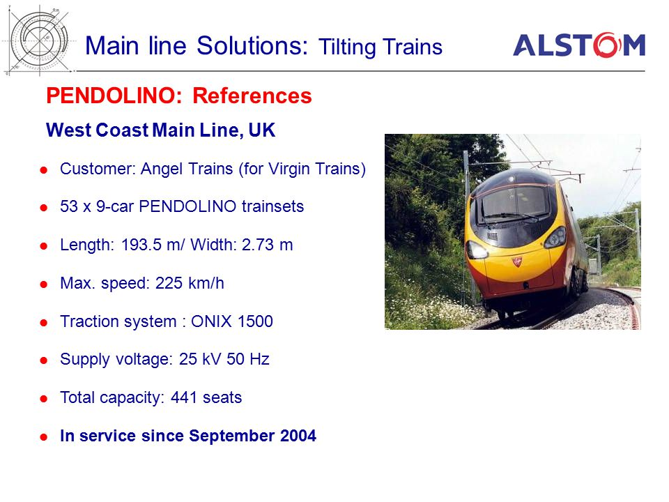 West Coast Main Line, UK PENDOLINO: References Main line Solutions: Tilting Trains Customer: Angel Trains (for Virgin Trains) 53 x 9-car PENDOLINO trainsets Length: m/ Width: 2.73 m Max.