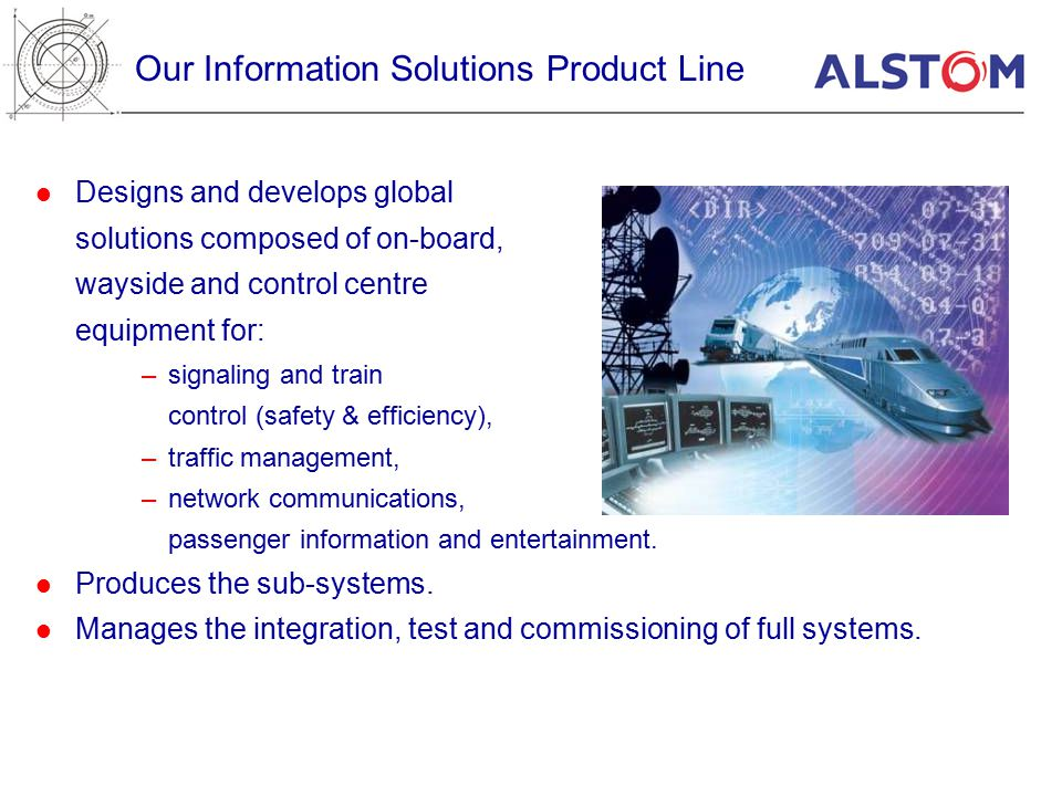 Our Information Solutions Product Line Designs and develops global solutions composed of on-board, wayside and control centre equipment for: –signaling and train control (safety & efficiency), –traffic management, –network communications, passenger information and entertainment.