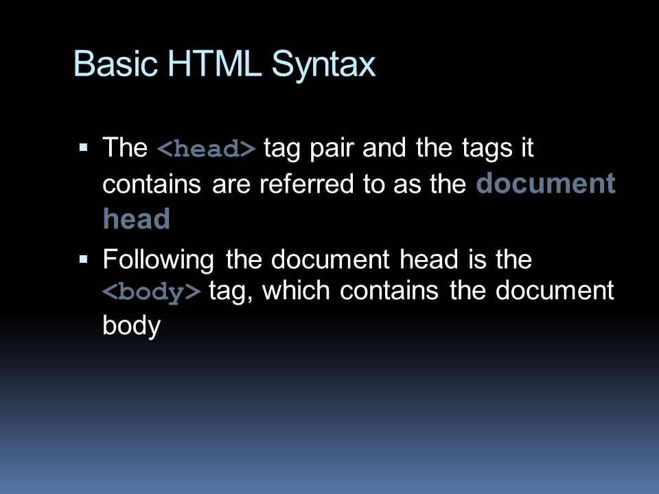 Basic HTML Syntax  The tag pair and the tags it contains are referred to as the document head  Following the document head is the tag, which contains the document body