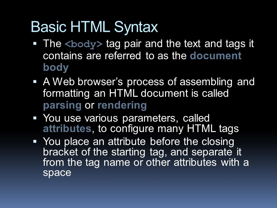 Basic HTML Syntax  The tag pair and the text and tags it contains are referred to as the document body  A Web browser's process of assembling and formatting an HTML document is called parsing or rendering  You use various parameters, called attributes, to configure many HTML tags  You place an attribute before the closing bracket of the starting tag, and separate it from the tag name or other attributes with a space