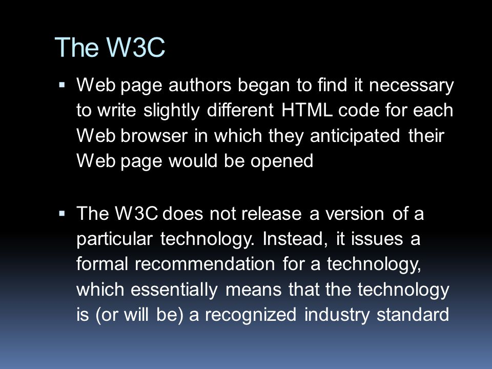 The W3C  Web page authors began to find it necessary to write slightly different HTML code for each Web browser in which they anticipated their Web page would be opened  The W3C does not release a version of a particular technology.
