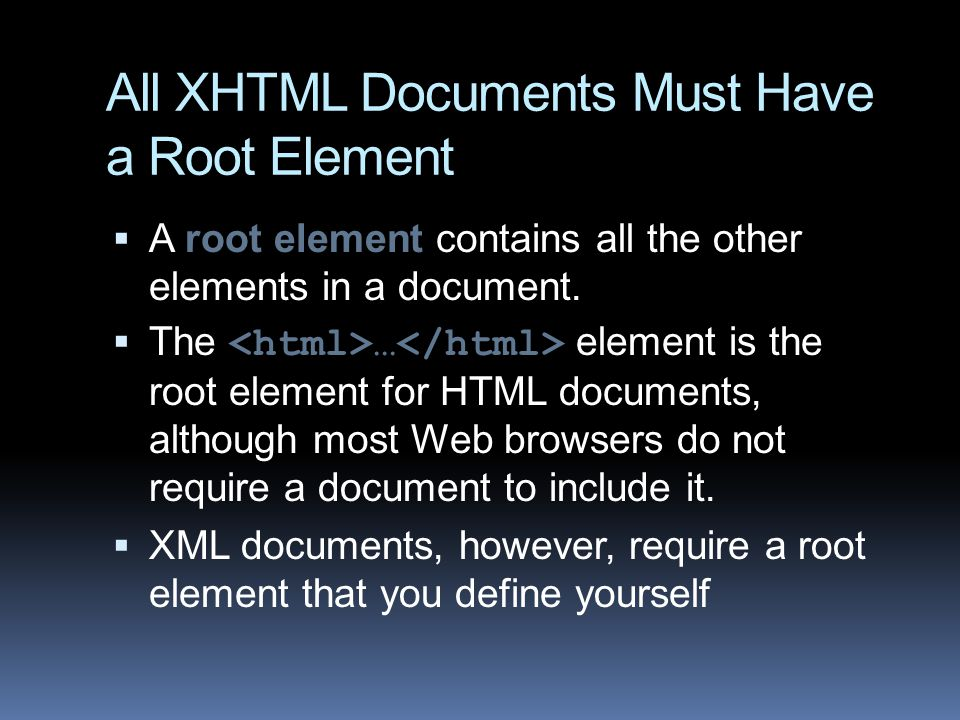 All XHTML Documents Must Have a Root Element  A root element contains all the other elements in a document.