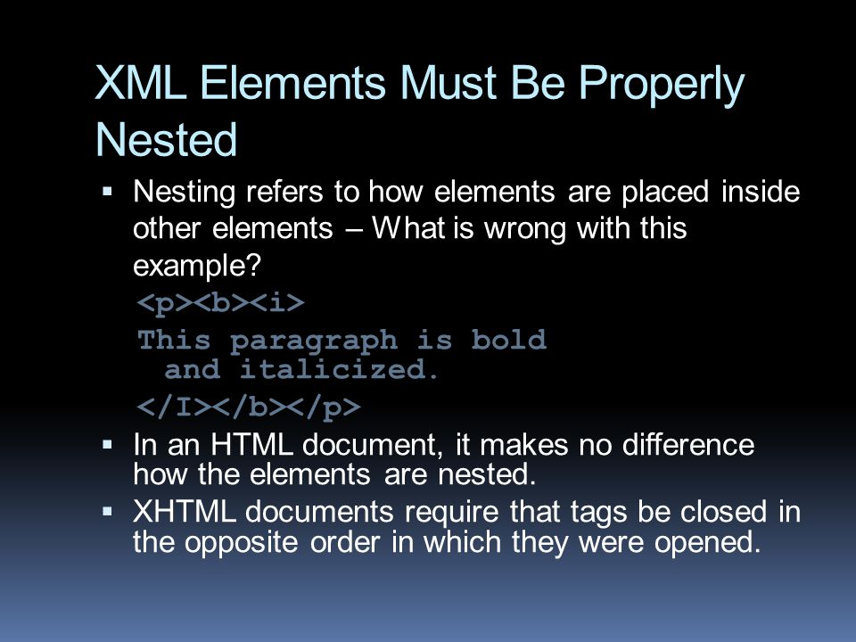 XML Elements Must Be Properly Nested  Nesting refers to how elements are placed inside other elements – What is wrong with this example.
