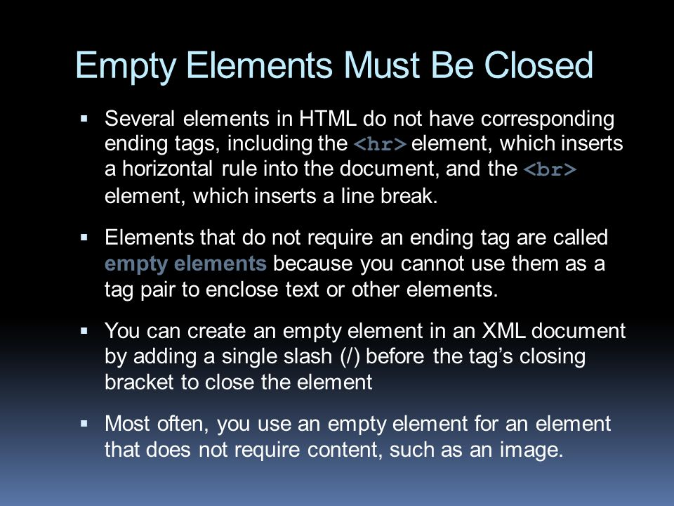 Empty Elements Must Be Closed  Several elements in HTML do not have corresponding ending tags, including the element, which inserts a horizontal rule into the document, and the element, which inserts a line break.
