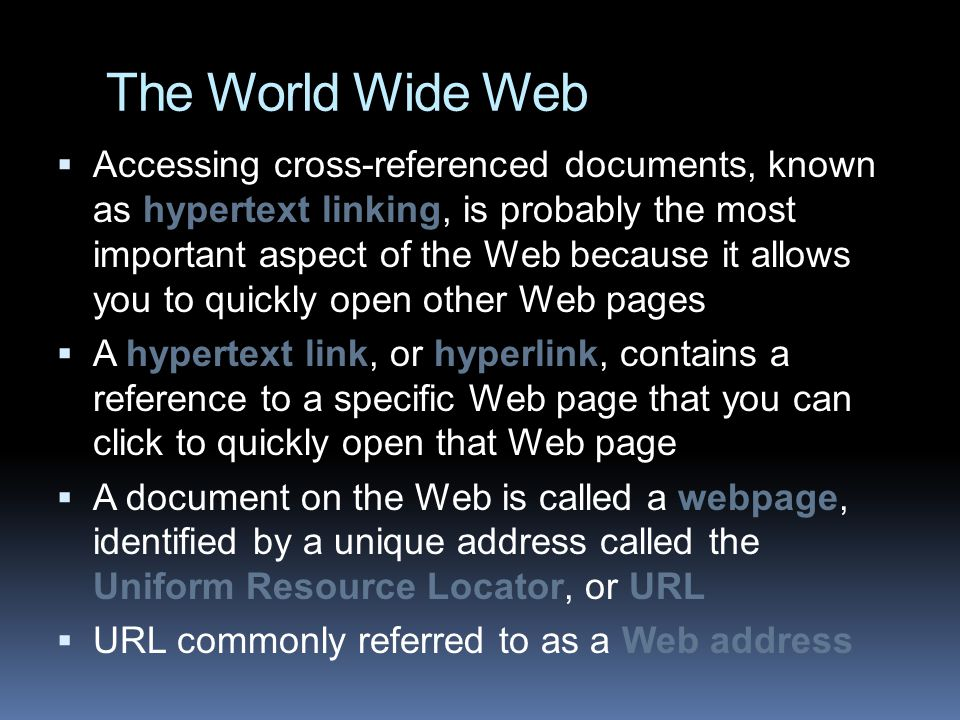The World Wide Web  Accessing cross-referenced documents, known as hypertext linking, is probably the most important aspect of the Web because it allows you to quickly open other Web pages  A hypertext link, or hyperlink, contains a reference to a specific Web page that you can click to quickly open that Web page  A document on the Web is called a webpage, identified by a unique address called the Uniform Resource Locator, or URL  URL commonly referred to as a Web address
