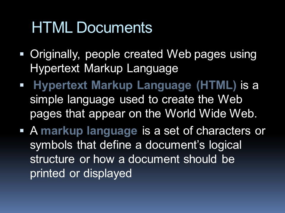 HTML Documents  Originally, people created Web pages using Hypertext Markup Language  Hypertext Markup Language (HTML) is a simple language used to create the Web pages that appear on the World Wide Web.